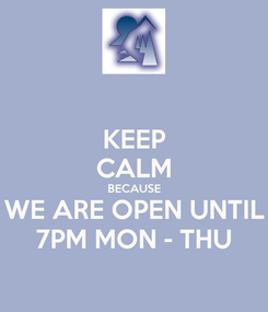 Poster: KEEP CALM BECAUSE WE ARE OPEN UNTIL 7PM MON - THU