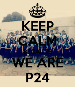Poster: KEEP CALM BECAUSE WE ARE P24