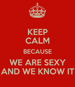 Poster: KEEP CALM BECAUSE WE ARE SEXY AND WE KNOW IT