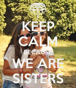 Poster: KEEP CALM BECAUSE WE ARE SISTERS