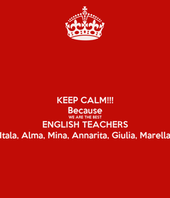 Poster: KEEP CALM!!! Because WE ARE THE BEST ENGLISH TEACHERS Itala, Alma, Mina, Annarita, Giulia, Marella