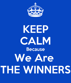 Poster: KEEP CALM Because We Are  THE WINNERS