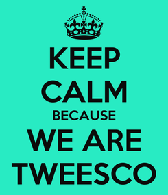 Poster: KEEP CALM BECAUSE WE ARE TWEESCO