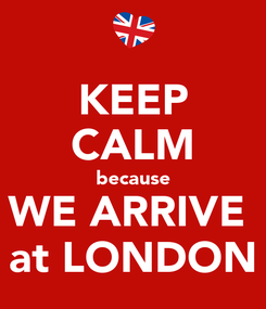 Poster: KEEP CALM because WE ARRIVE  at LONDON