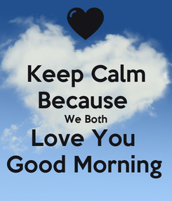Poster: Keep Calm Because  We Both Love You  Good Morning