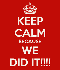 Poster: KEEP CALM BECAUSE WE DID IT!!!!