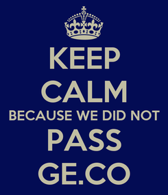 Poster: KEEP CALM BECAUSE WE DID NOT PASS GE.CO