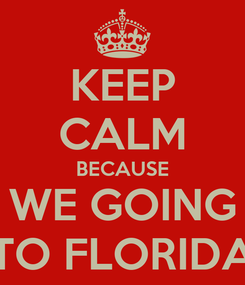 Poster: KEEP CALM BECAUSE WE GOING TO FLORIDA