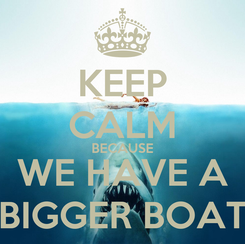 Poster: KEEP CALM BECAUSE WE HAVE A BIGGER BOAT