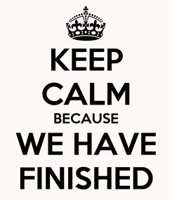 Poster: KEEP CALM BECAUSE WE HAVE FINISHED