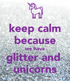 Poster: keep calm because we have glitter and  unicorns