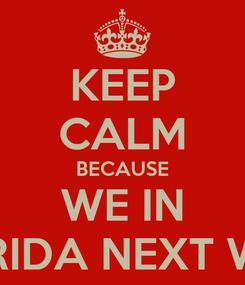 Poster: KEEP CALM BECAUSE WE IN FLORIDA NEXT WEEK
