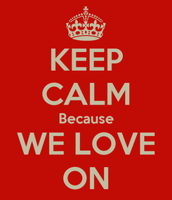 Poster: KEEP CALM Because WE LOVE ON