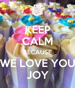 Poster: KEEP CALM BECAUSE WE LOVE YOU JOY