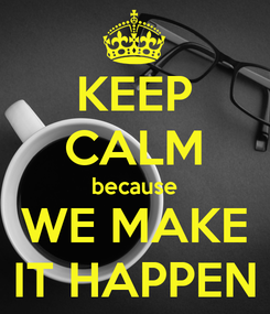 Poster: KEEP CALM because WE MAKE IT HAPPEN