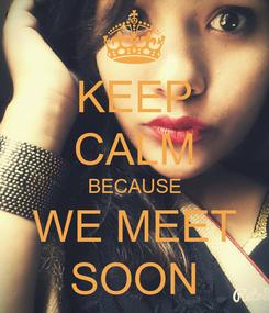 Poster: KEEP CALM BECAUSE WE MEET SOON