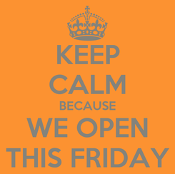 Poster: KEEP CALM BECAUSE WE OPEN THIS FRIDAY