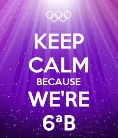 Poster: KEEP CALM BECAUSE WE'RE 6ªB