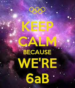Poster: KEEP CALM BECAUSE WE'RE 6aB