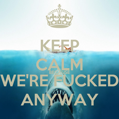 Poster: KEEP CALM BECAUSE WE'RE FUCKED ANYWAY