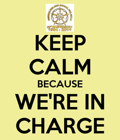 Poster: KEEP CALM BECAUSE WE'RE IN CHARGE