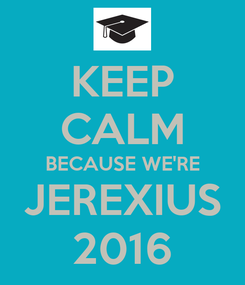 Poster: KEEP CALM BECAUSE WE'RE JEREXIUS 2016