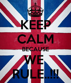 Poster: KEEP CALM BECAUSE WE  RULE..!!!