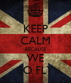 Poster: KEEP CALM BECAUSE WE SO FLY