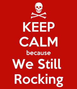 Poster: KEEP CALM because We Still  Rocking
