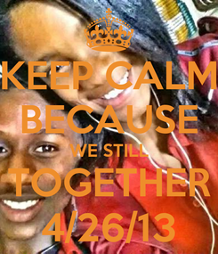 Poster: KEEP CALM BECAUSE WE STILL TOGETHER 4/26/13