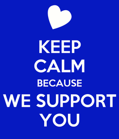 Poster: KEEP CALM BECAUSE WE SUPPORT YOU