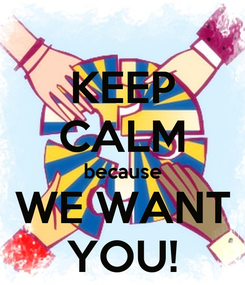 Poster: KEEP CALM because WE WANT YOU!