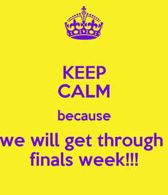 Poster: KEEP CALM because we will get through  finals week!!!