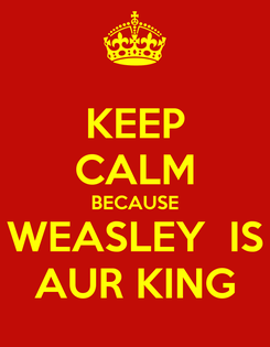 Poster: KEEP CALM BECAUSE WEASLEY  IS AUR KING