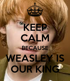Poster: KEEP CALM BECAUSE WEASLEY IS OUR KING