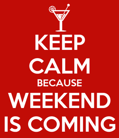 Poster: KEEP CALM BECAUSE WEEKEND IS COMING