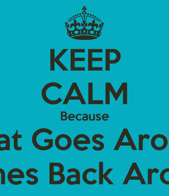 Poster: KEEP CALM Because What Goes Around Comes Back Around