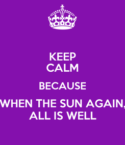 Poster: KEEP CALM BECAUSE WHEN THE SUN AGAIN, ALL IS WELL