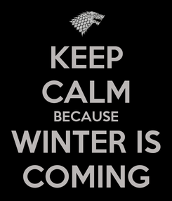 Poster: KEEP CALM BECAUSE WINTER IS COMING