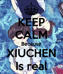 Poster: KEEP CALM Because XIUCHEN Is real