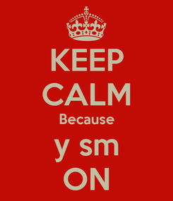 Poster: KEEP CALM Because y sm ON