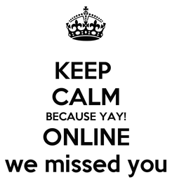 Poster: KEEP  CALM BECAUSE YAY! ONLINE we missed you