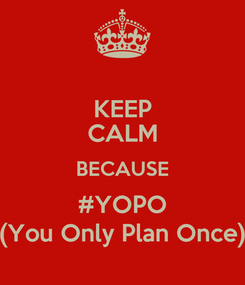 Poster: KEEP CALM BECAUSE #YOPO (You Only Plan Once)