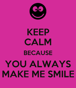 Poster: KEEP CALM BECAUSE YOU ALWAYS MAKE ME SMILE