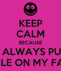 Poster: KEEP CALM BECAUSE YOU ALWAYS PUT AN SMILE ON MY FACE