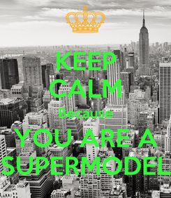 Poster: KEEP CALM Because YOU ARE A SUPERMODEL