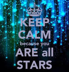 Poster: KEEP CALM because you ARE all STARS