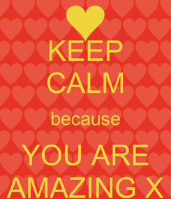 Poster: KEEP CALM because YOU ARE AMAZING X