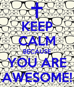 Poster: KEEP CALM BECAUSE YOU ARE AWESOME!