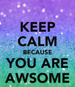 Poster: KEEP CALM BECAUSE YOU ARE AWSOME